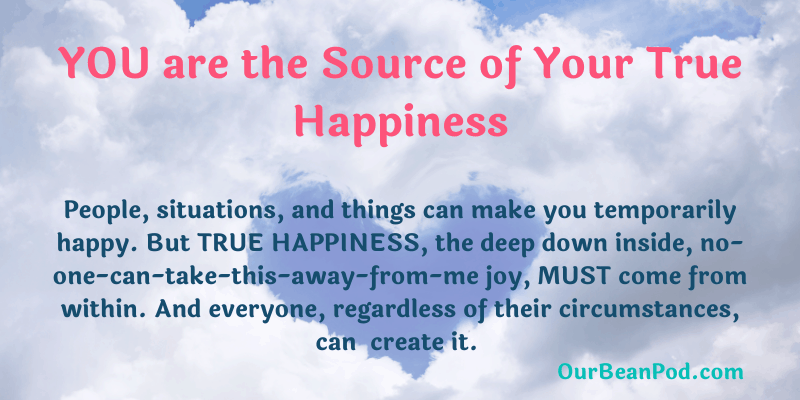 You are the source of your true happiness. People, situations, and things can make you happy. But TRUE HAPPINESS, the deep down inside, no-one-can-take-this-away-from-me joy, MUST come from within. And everyone, regardless of their circumstances, can experience it.